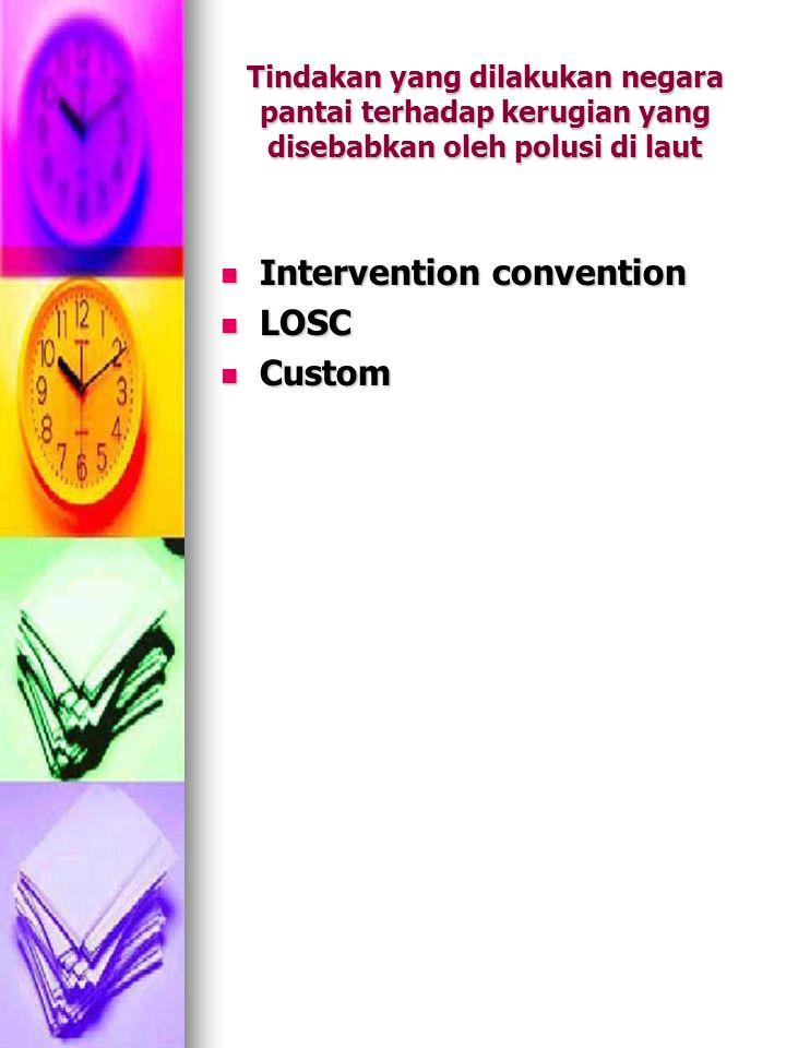 Tindakan yang dilakukan negara pantai terhadap kerugian yang disebabkan oleh polusi di laut Intervention convention Intervention convention LOSC LOSC Custom Custom
