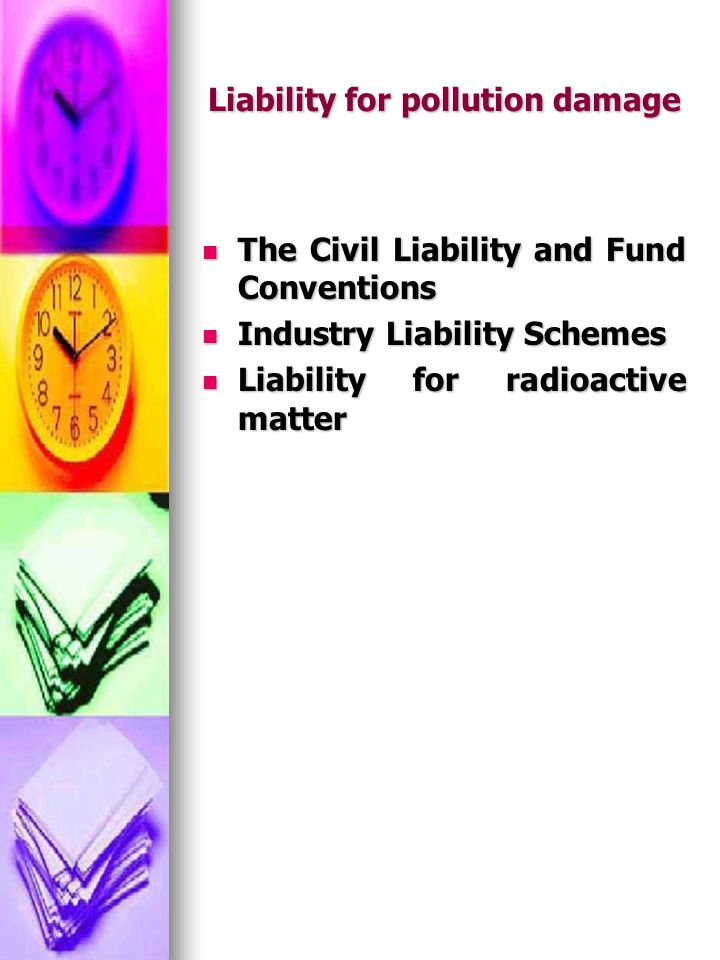 Liability for pollution damage The Civil Liability and Fund Conventions The Civil Liability and Fund Conventions Industry Liability Schemes Industry Liability Schemes Liability for radioactive matter Liability for radioactive matter