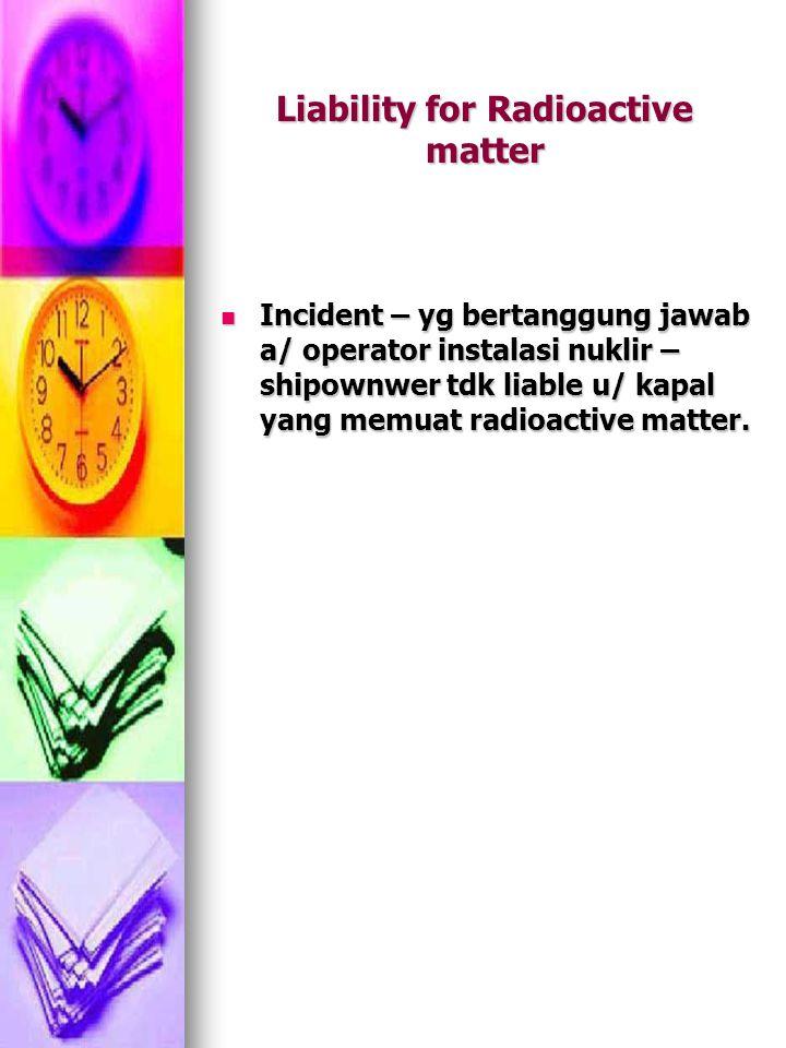 Liability for Radioactive matter Incident – yg bertanggung jawab a/ operator instalasi nuklir – shipownwer tdk liable u/ kapal yang memuat radioactive matter.