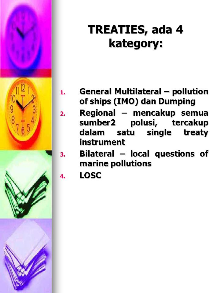 Treaty dalam kategory regional, diantaranya: Conventions on the Protection of the Marine Environment of the Baltic Sea Area, 1974 replaced in 1992 –under the auspice of UNEP (United Nations Environment Programme) Conventions on the Protection of the Marine Environment of the Baltic Sea Area, 1974 replaced in 1992 –under the auspice of UNEP (United Nations Environment Programme) Convention for the Protection of the Mediterranean Sea Against Pollution 1976, amende in 1995 bersama dengan Protokolnya ttg dumping (1976), co-operation in emergencies (1976), land-based sources (1980), speciallt protected areas (1982-1995), sea-bed activities (1994), dan transboundary movement of hazardous waste (1996) Convention for the Protection of the Mediterranean Sea Against Pollution 1976, amende in 1995 bersama dengan Protokolnya ttg dumping (1976), co-operation in emergencies (1976), land-based sources (1980), speciallt protected areas (1982-1995), sea-bed activities (1994), dan transboundary movement of hazardous waste (1996) Etc.