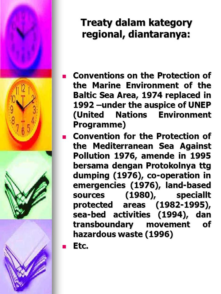 Treaty dalam kategory regional, diantaranya: Conventions on the Protection of the Marine Environment of the Baltic Sea Area, 1974 replaced in 1992 –un