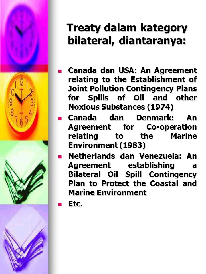 Treaty dalam kategory bilateral, diantaranya: Canada dan USA: An Agreement relating to the Establishment of Joint Pollution Contingency Plans for Spills of Oil and other Noxious Substances (1974) Canada dan USA: An Agreement relating to the Establishment of Joint Pollution Contingency Plans for Spills of Oil and other Noxious Substances (1974) Canada dan Denmark: An Agreement for Co-operation relating to the Marine Environment (1983) Canada dan Denmark: An Agreement for Co-operation relating to the Marine Environment (1983) Netherlands dan Venezuela: An Agreement establishing a Bilateral Oil Spill Contingency Plan to Protect the Coastal and Marine Environment Netherlands dan Venezuela: An Agreement establishing a Bilateral Oil Spill Contingency Plan to Protect the Coastal and Marine Environment Etc.