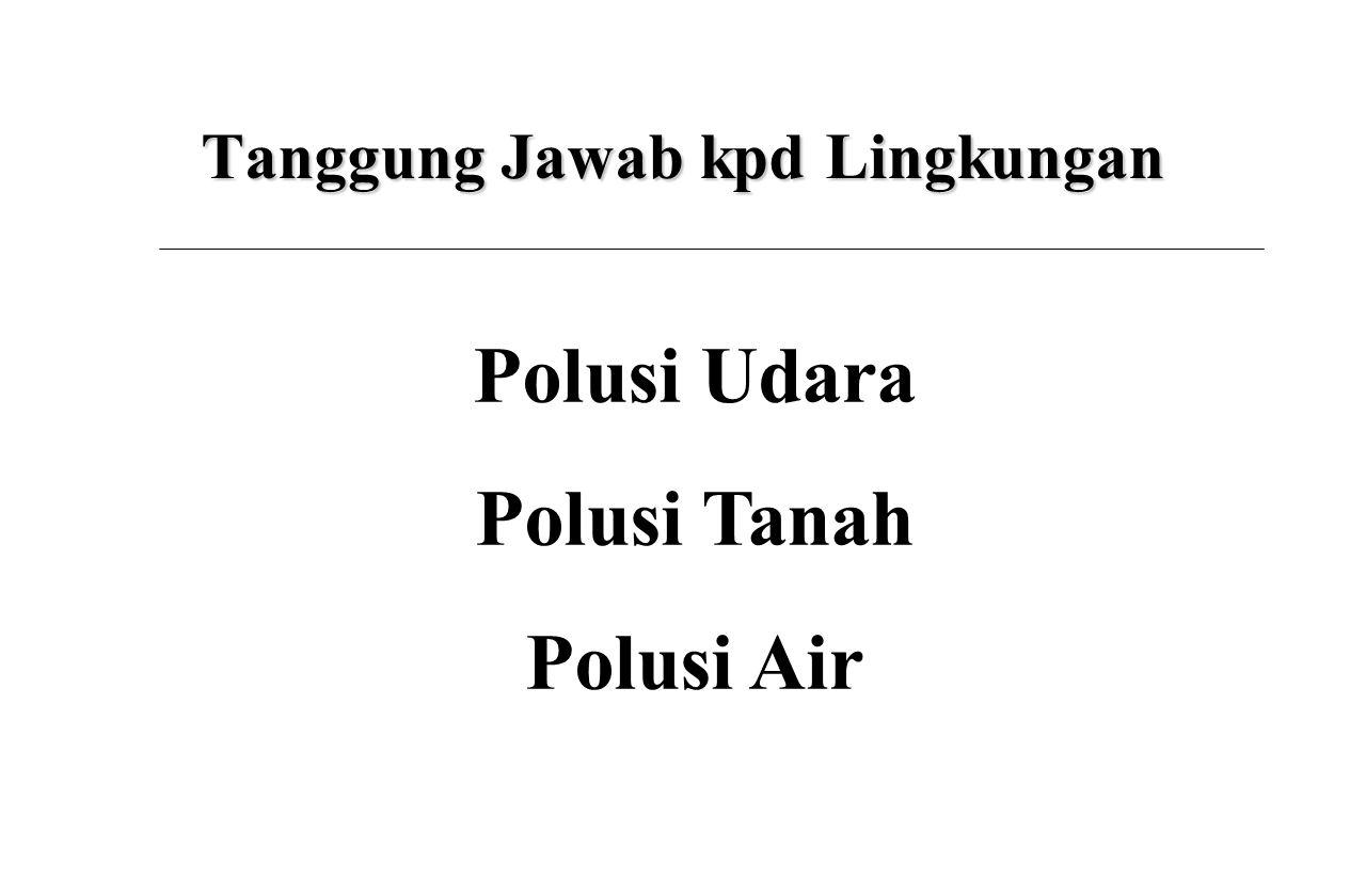 Tanggung Jawab kpd Lingkungan Polusi Udara Polusi Tanah Polusi Air
