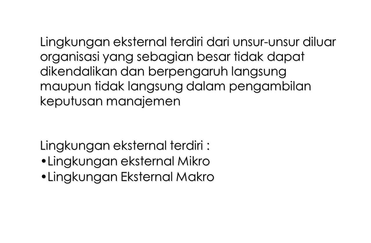 Lingkungan eksternal terdiri dari unsur-unsur diluar organisasi yang sebagian besar tidak dapat dikendalikan dan berpengaruh langsung maupun tidak langsung dalam pengambilan keputusan manajemen Lingkungan eksternal terdiri : Lingkungan eksternal MikroLingkungan eksternal Mikro Lingkungan Eksternal MakroLingkungan Eksternal Makro