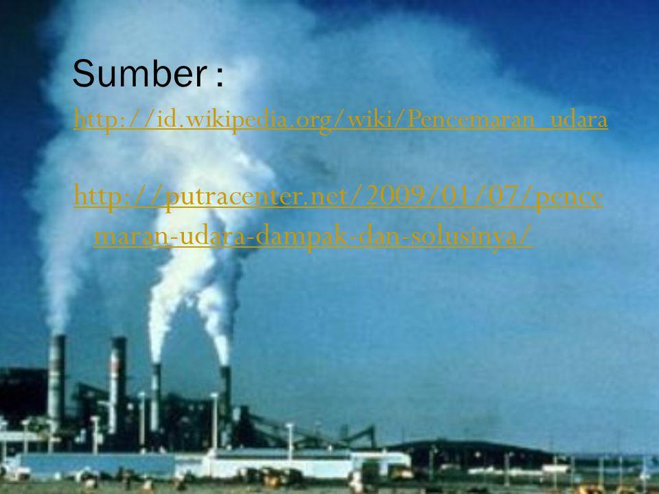 Sumber : http://id.wikipedia.org/wiki/Pencemaran_udara http://putracenter.net/2009/01/07/pence maran-udara-dampak-dan-solusinya/