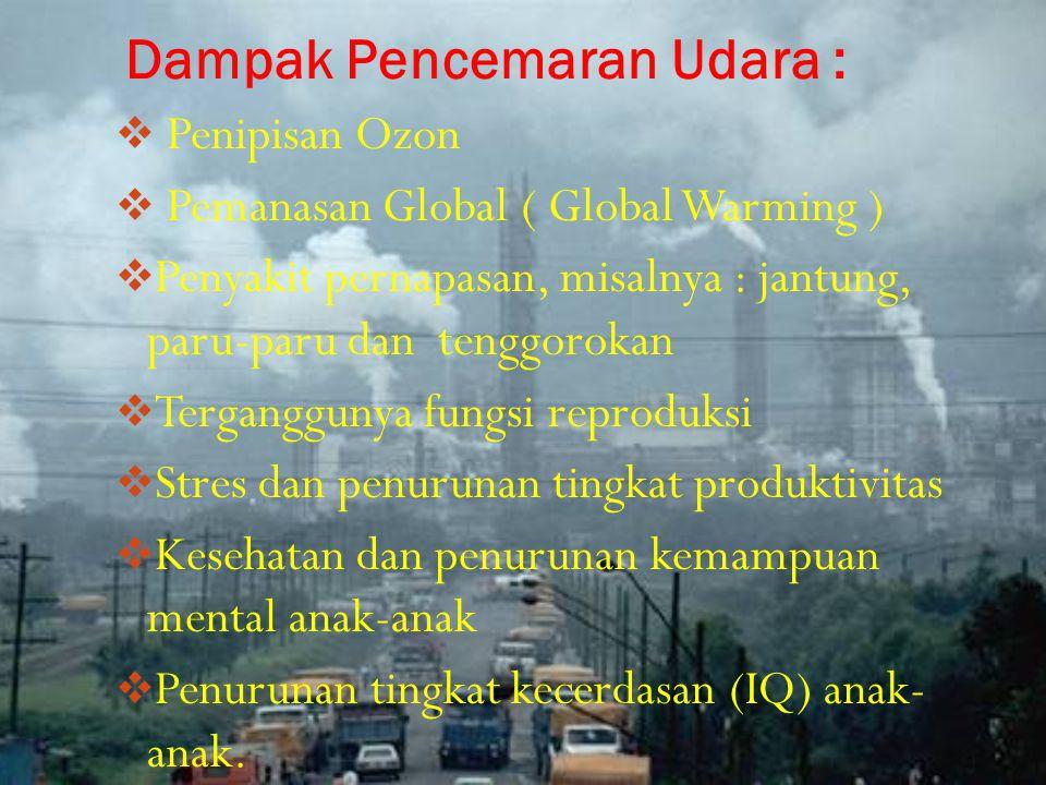 Dampak Pencemaran Udara :  Penipisan Ozon  Pemanasan Global ( Global Warming )  Penyakit pernapasan, misalnya : jantung, paru-paru dan tenggorokan