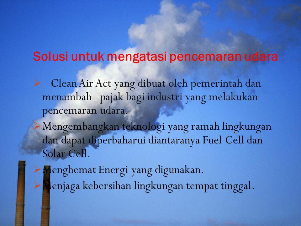 Solusi untuk mengatasi pencemaran udara  Clean Air Act yang dibuat oleh pemerintah dan menambah pajak bagi industri yang melakukan pencemaran udara.
