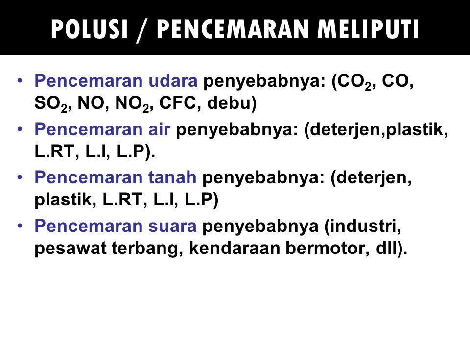 POLUSI / PENCEMARAN MELIPUTI Pencemaran udara penyebabnya: (CO 2, CO, SO 2, NO, NO 2, CFC, debu) Pencemaran air penyebabnya: (deterjen,plastik, L.RT, L.I, L.P).