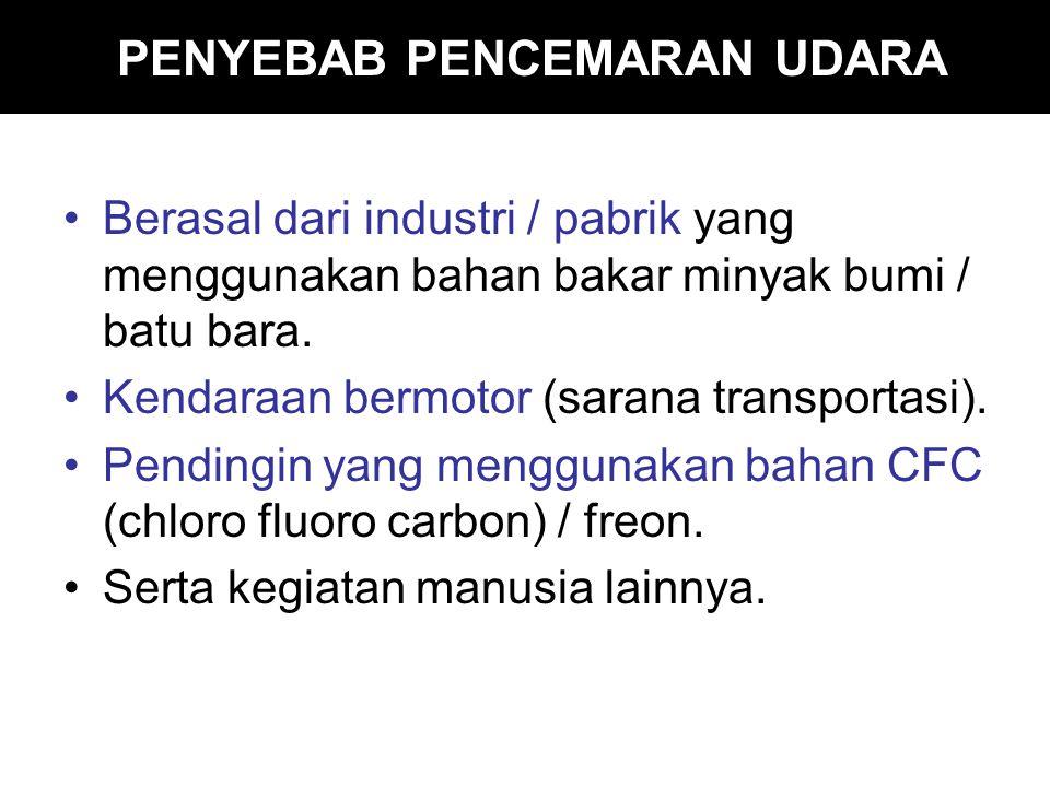 PENYEBAB PENCEMARAN UDARA Berasal dari industri / pabrik yang menggunakan bahan bakar minyak bumi / batu bara.