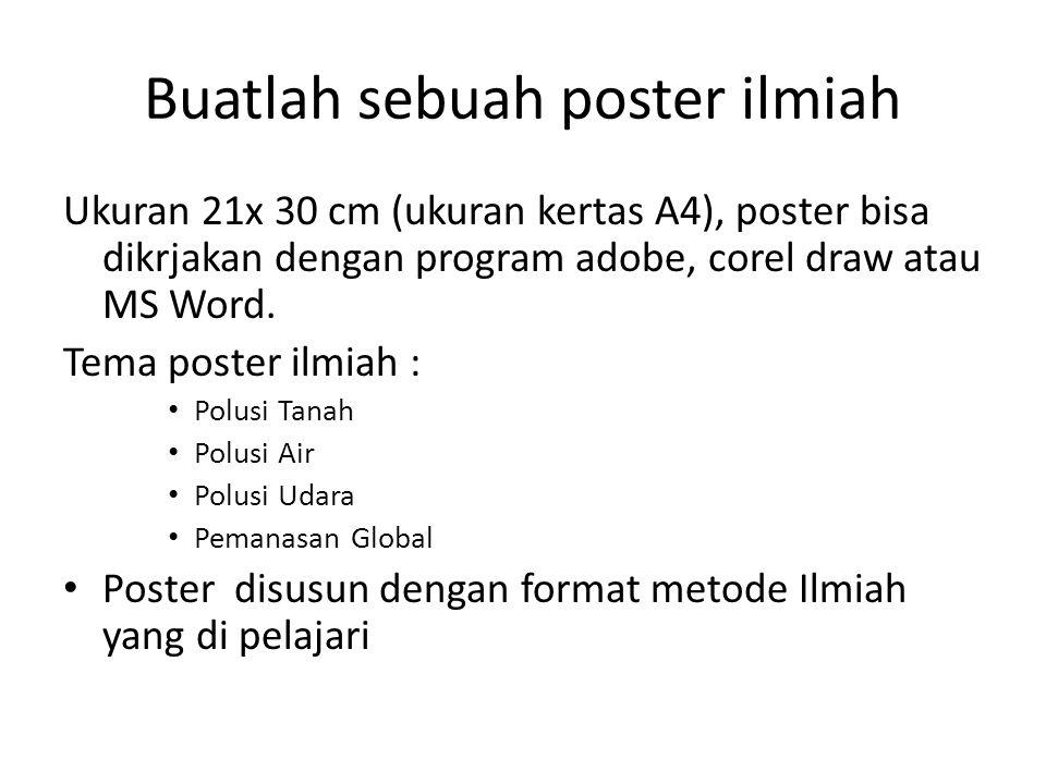 Buatlah sebuah poster ilmiah Ukuran 21x 30 cm (ukuran kertas A4), poster bisa dikrjakan dengan program adobe, corel draw atau MS Word. Tema poster ilm