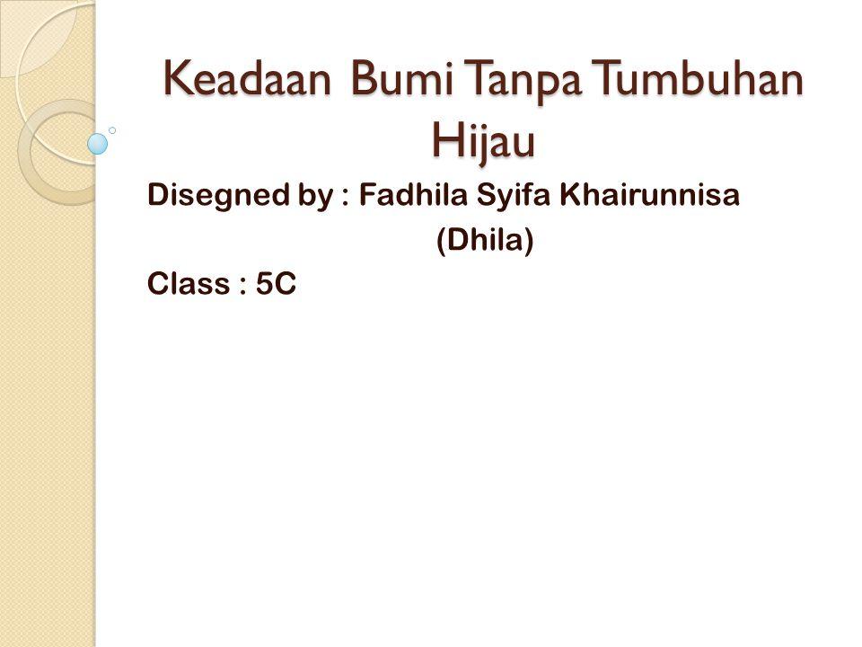 Keadaan Bumi Tanpa Tumbuhan Hijau Disegned by : Fadhila Syifa Khairunnisa (Dhila) Class : 5C