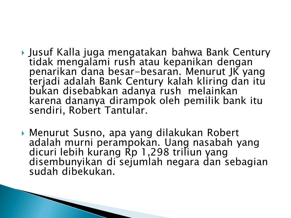  Jusuf Kalla juga mengatakan bahwa Bank Century tidak mengalami rush atau kepanikan dengan penarikan dana besar-besaran.