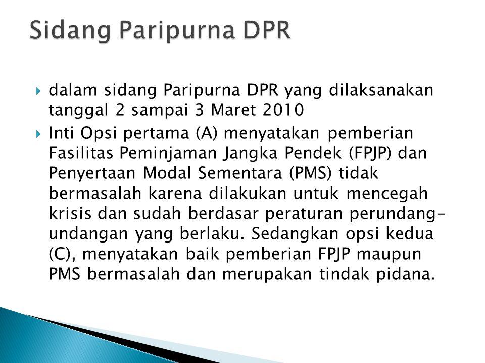 dalam sidang Paripurna DPR yang dilaksanakan tanggal 2 sampai 3 Maret 2010  Inti Opsi pertama (A) menyatakan pemberian Fasilitas Peminjaman Jangka Pendek (FPJP) dan Penyertaan Modal Sementara (PMS) tidak bermasalah karena dilakukan untuk mencegah krisis dan sudah berdasar peraturan perundang- undangan yang berlaku.