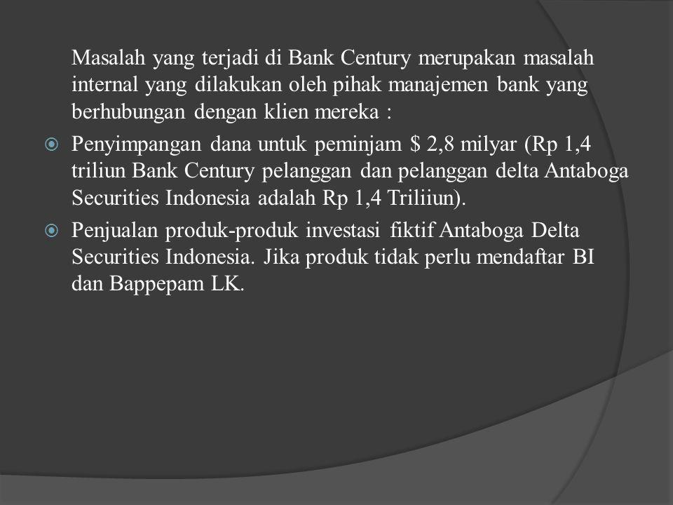 Masalah yang terjadi di Bank Century merupakan masalah internal yang dilakukan oleh pihak manajemen bank yang berhubungan dengan klien mereka :  Penyimpangan dana untuk peminjam $ 2,8 milyar (Rp 1,4 triliun Bank Century pelanggan dan pelanggan delta Antaboga Securities Indonesia adalah Rp 1,4 Triliiun).