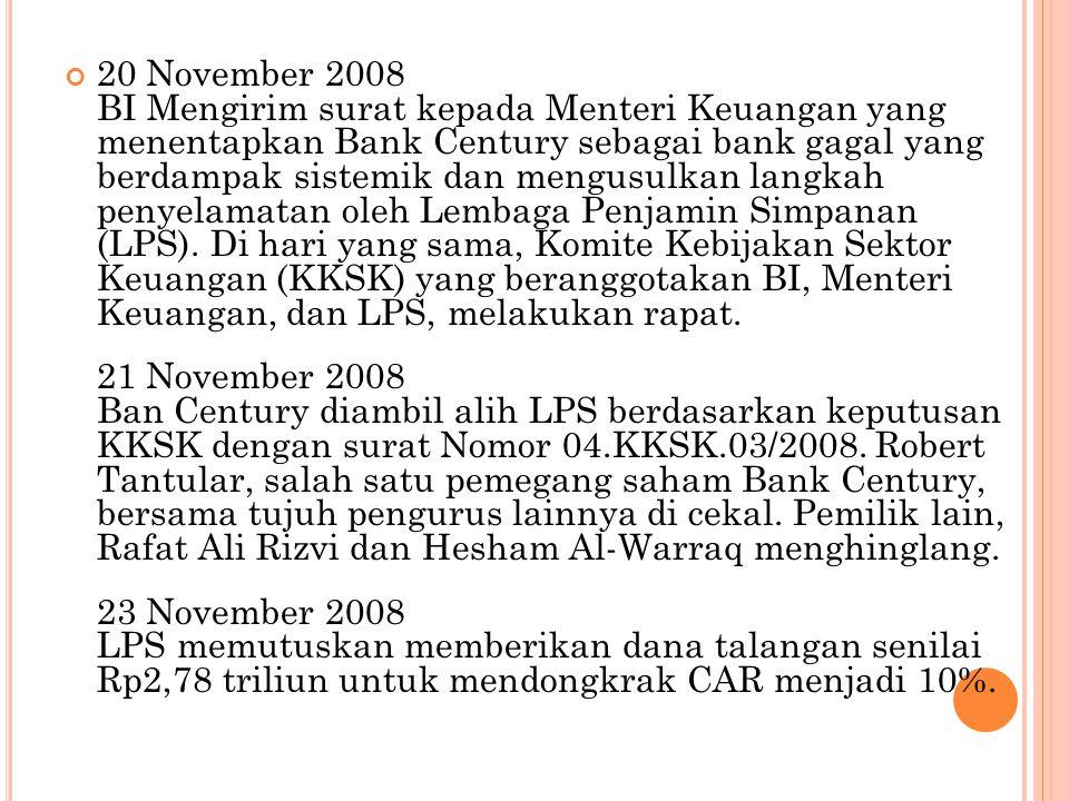 20 November 2008 BI Mengirim surat kepada Menteri Keuangan yang menentapkan Bank Century sebagai bank gagal yang berdampak sistemik dan mengusulkan langkah penyelamatan oleh Lembaga Penjamin Simpanan (LPS).