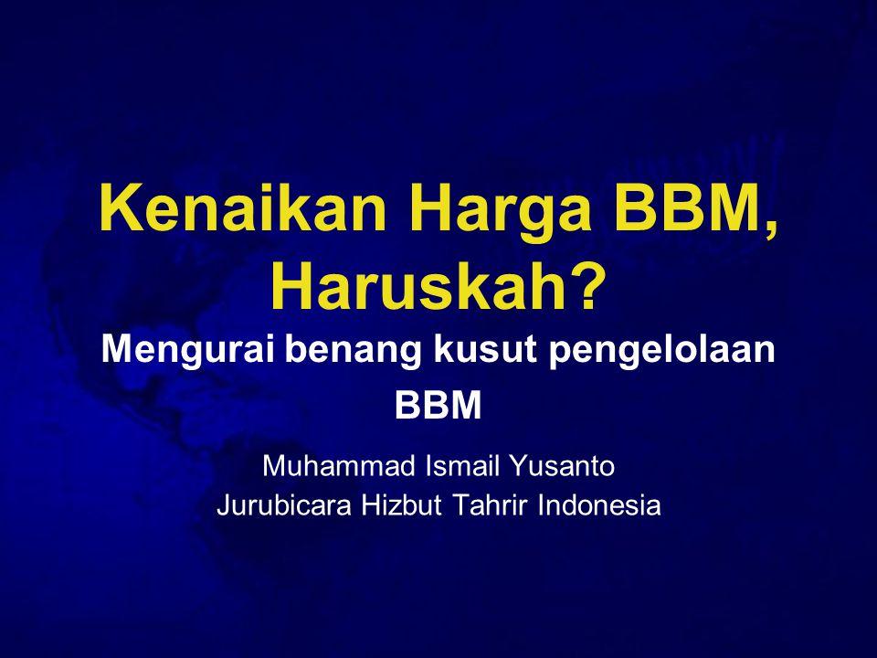 Kenaikan Harga BBM, Haruskah? Mengurai benang kusut pengelolaan BBM Muhammad Ismail Yusanto Jurubicara Hizbut Tahrir Indonesia