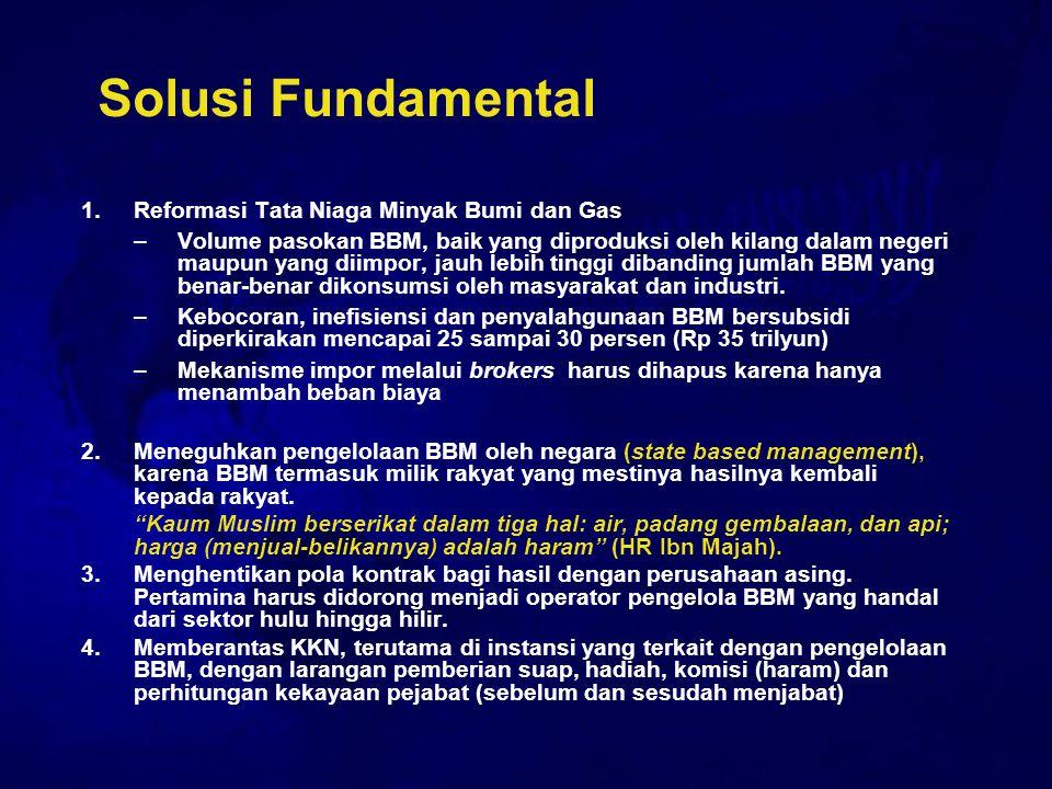 Solusi Fundamental 1.Reformasi Tata Niaga Minyak Bumi dan Gas –Volume pasokan BBM, baik yang diproduksi oleh kilang dalam negeri maupun yang diimpor,