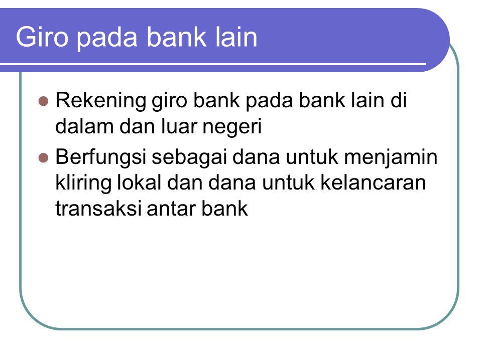 Giro pada bank lain Rekening giro bank pada bank lain di dalam dan luar negeri Berfungsi sebagai dana untuk menjamin kliring lokal dan dana untuk kela