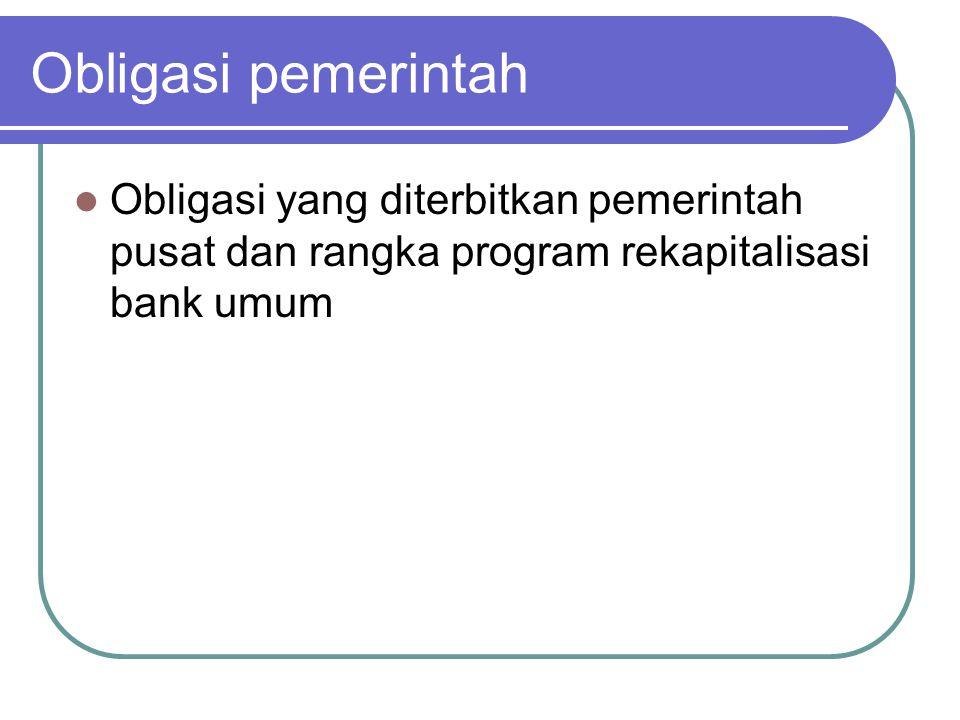 Obligasi pemerintah Obligasi yang diterbitkan pemerintah pusat dan rangka program rekapitalisasi bank umum