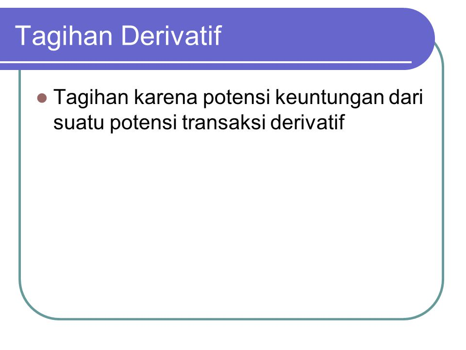 Tagihan Derivatif Tagihan karena potensi keuntungan dari suatu potensi transaksi derivatif