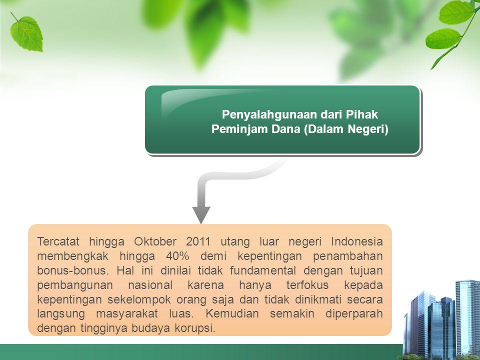 Penyalahgunaan dari Pihak Peminjam Dana (Dalam Negeri) Tercatat hingga Oktober 2011 utang luar negeri Indonesia membengkak hingga 40% demi kepentingan penambahan bonus-bonus.