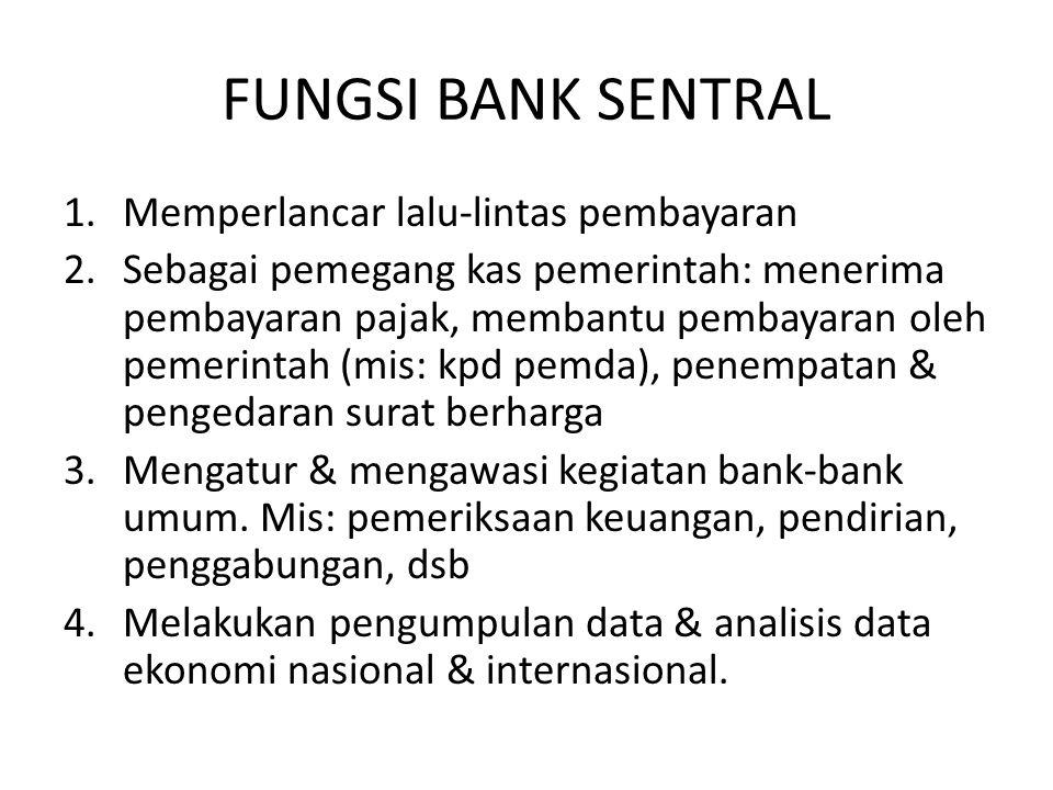 FUNGSI BANK SENTRAL 1.Memperlancar lalu-lintas pembayaran 2.Sebagai pemegang kas pemerintah: menerima pembayaran pajak, membantu pembayaran oleh pemer