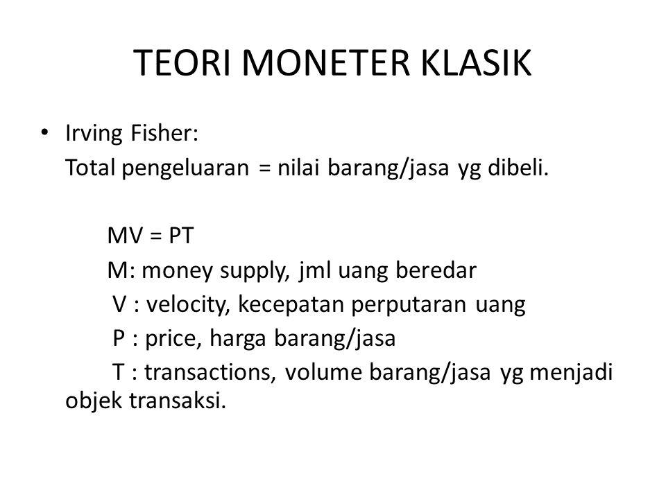 TEORI MONETER KLASIK Irving Fisher: Total pengeluaran = nilai barang/jasa yg dibeli. MV = PT M: money supply, jml uang beredar V : velocity, kecepatan