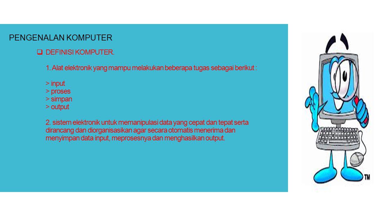  DEFINISI KOMPUTER. 1. Alat elektronik yang mampu melakukan beberapa tugas sebagai berikut : > input > proses > simpan > output 2. sistem elektronik