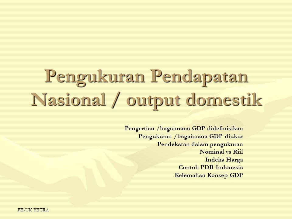 FE-UK PETRA Pengukuran Pendapatan Nasional / output domestik Pengertian /bagaimana GDP didefinisikan Pengukuran /bagaimana GDP diukur Pendekatan dalam