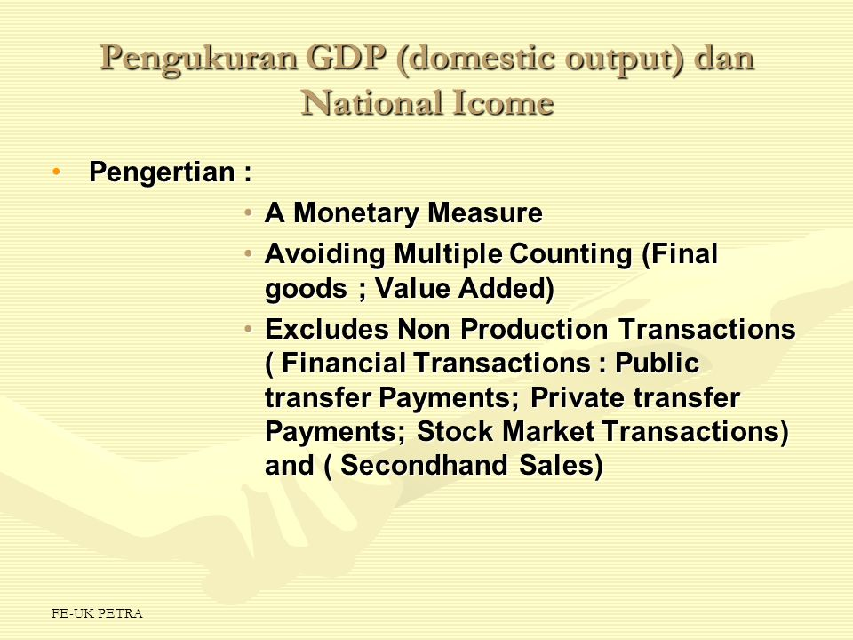 FE-UK PETRA Pengukuran GDP (domestic output) dan National Icome Pendekatan/Approach :Pendekatan/Approach : Spending/Expenditure ApproachSpending/Expenditure Approach –Personal Consumption Expenditures ( C ) –Gross Private Domestic Investment ( I ) –Government Purchases ( G ) –Net Exports ( Xn) ; ( X – M) GDP = C + I + G + ( X – M )