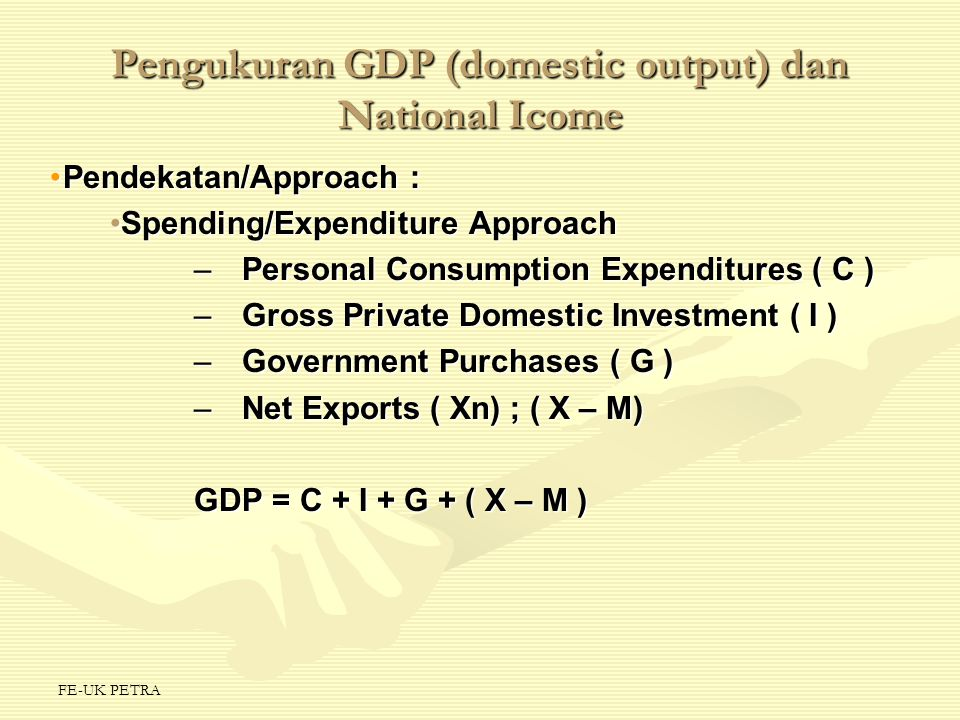 FE-UK PETRA Pengukuran GDP (domestic output) dan National Icome Pendekatan/Approach :Pendekatan/Approach : Spending/Expenditure ApproachSpending/Expen