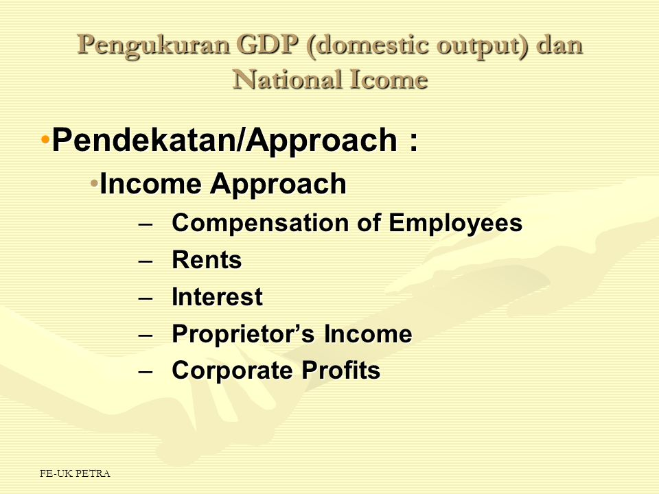 FE-UK PETRA The Income Approach From National Income to GDPFrom National Income to GDP –Net Foreign Factor Income –Statistical Discrepancy –Consumption of Fixed Capital Other National AccountsOther National Accounts –Net Domestic Product (NDP) –National Income (NI) –Personal Income (PI) –Disposable Income (DI) DI = C + S