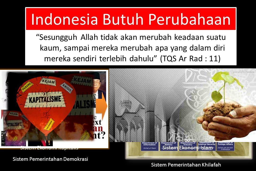 Indonesia Butuh Perubahaan Sesungguh Allah tidak akan merubah keadaan suatu kaum, sampai mereka merubah apa yang dalam diri mereka sendiri terlebih dahulu (TQS Ar Rad : 11) Sistem Ekonomi KapitalisSistem Ekonomi Islam Sistem Pemerintahan Demokrasi Sistem Pemerintahan Khilafah
