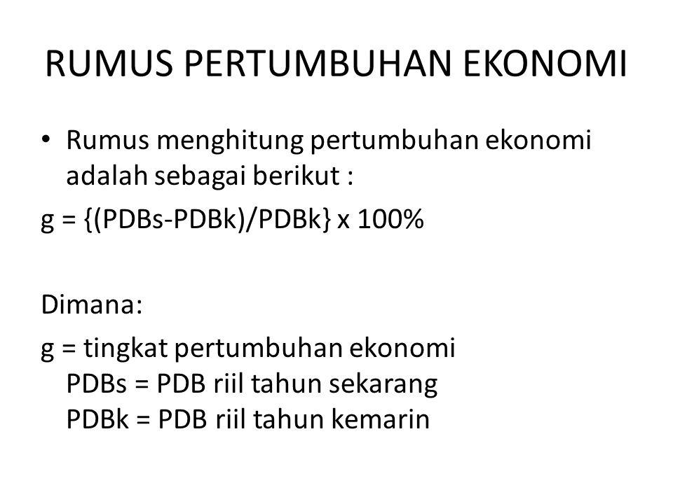 RUMUS PERTUMBUHAN EKONOMI Rumus menghitung pertumbuhan ekonomi adalah sebagai berikut : g = {(PDBs-PDBk)/PDBk} x 100% Dimana: g = tingkat pertumbuhan ekonomi PDBs = PDB riil tahun sekarang PDBk = PDB riil tahun kemarin