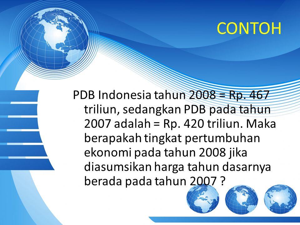 CONTOH PDB Indonesia tahun 2008 = Rp.467 triliun, sedangkan PDB pada tahun 2007 adalah = Rp.