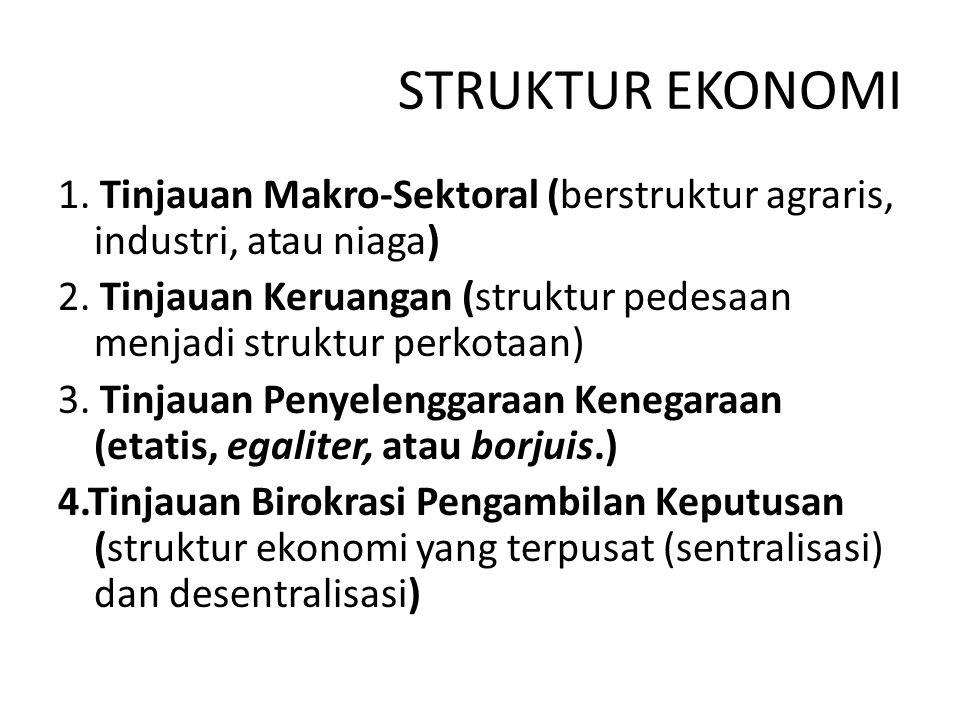 STRUKTUR EKONOMI 1. Tinjauan Makro-Sektoral (berstruktur agraris, industri, atau niaga) 2. Tinjauan Keruangan (struktur pedesaan menjadi struktur perk