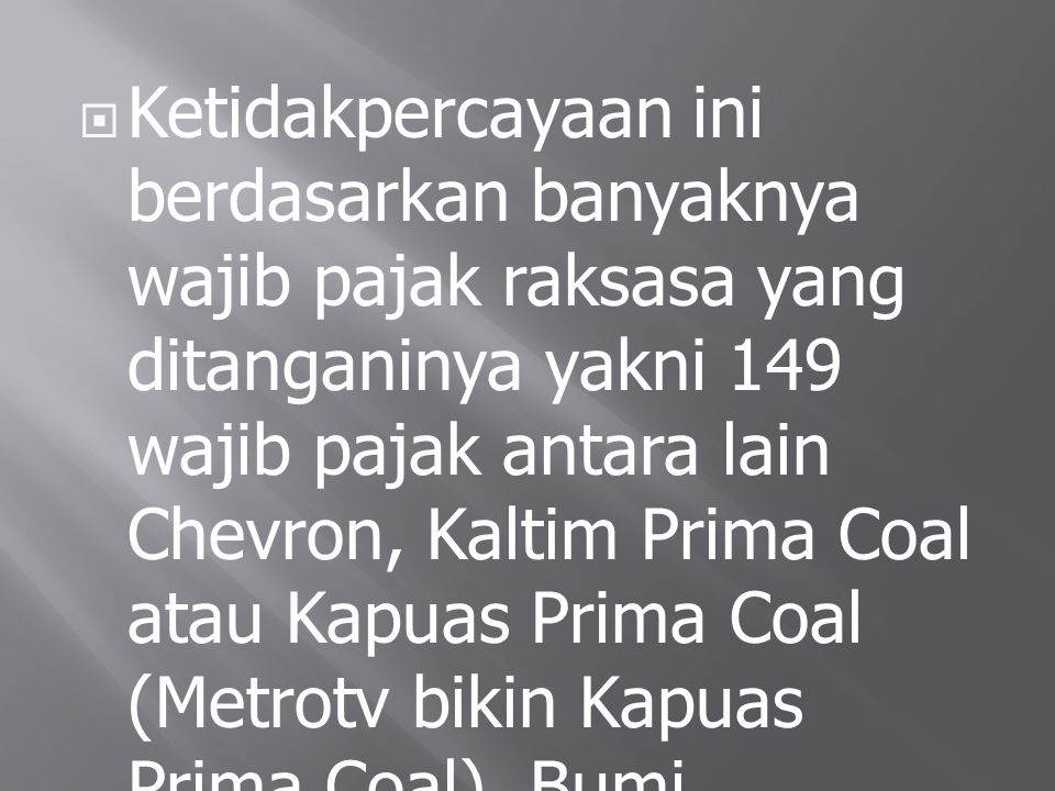  Ketidakpercayaan ini berdasarkan banyaknya wajib pajak raksasa yang ditanganinya yakni 149 wajib pajak antara lain Chevron, Kaltim Prima Coal atau K