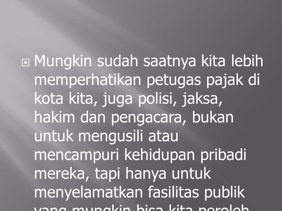  Kalau kita begitu pedulinya pada maling ayam, maling jemuran, maling tape mobil, maling kaca spion, maling motor dan sejenisnya, mengapa tidak kita tingkatkan sedikit kepedulian kita pada para pencuri uang kita, rakyat Indonesia?