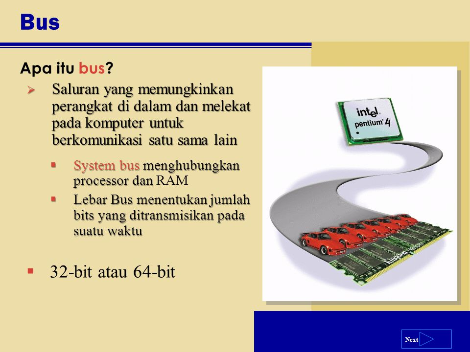 Next Bus Apa itu bus?  Saluran yang memungkinkan perangkat di dalam dan melekat pada komputer untuk berkomunikasi satu sama lain  System bus menghub
