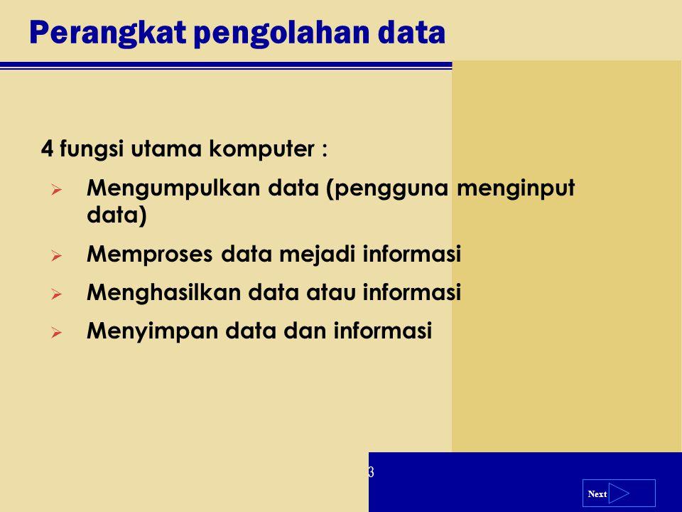 Next 4 fungsi utama komputer :  Mengumpulkan data (pengguna menginput data)  Memproses data mejadi informasi  Menghasilkan data atau informasi  Me