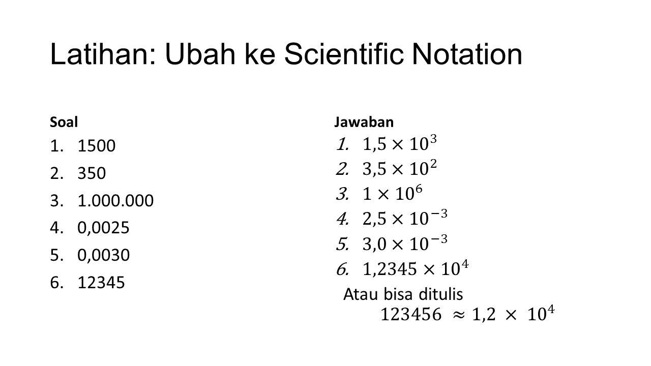 Latihan: Ubah ke Scientific Notation Soal 1.1500 2.350 3.1.000.000 4.0,0025 5.0,0030 6.12345 Jawaban