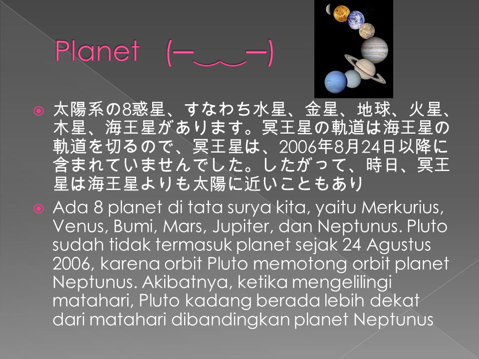  太陽系の 8 惑星、すなわち水星、金星、地球、火星、 木星、海王星があります。冥王星の軌道は海王星の 軌道を切るので、冥王星は、 2006 年 8 月 24 日以降に 含まれていませんでした。したがって、時日、冥王 星は海王星よりも太陽に近いこともあり  Ada 8 planet di tata surya kita, yaitu Merkurius, Venus, Bumi, Mars, Jupiter, dan Neptunus.