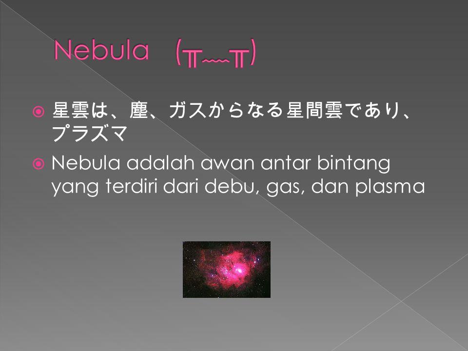  星雲は、塵、ガスからなる星間雲であり、 プラズマ  Nebula adalah awan antar bintang yang terdiri dari debu, gas, dan plasma