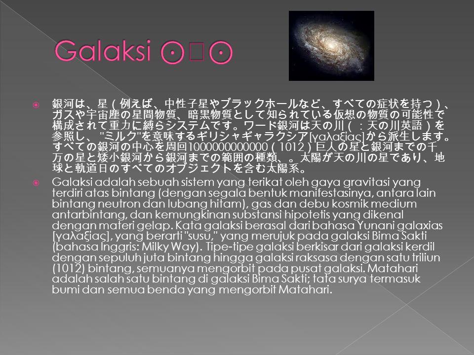 銀河は、星(例えば、中性子星やブラックホールなど、すべての症状を持つ)、 ガスや宇宙塵の星間物質、暗黒物質として知られている仮想の物質の可能性で 構成されて重力に縛らシステムです。ワード銀河は天の川(:天の川英語)を 参照し、 ミルク を意味するギリシャギャラクシア [γαλαξίας] から派生します。 すべての銀河の中心を周回 1000000000000 ( 1012 )巨人の星と銀河までの千 万の星と矮小銀河から銀河までの範囲の種類、。太陽が天の川の星であり、地 球と軌道日のすべてのオブジェクトを含む太陽系。  Galaksi adalah sebuah sistem yang terikat oleh gaya gravitasi yang terdiri atas bintang (dengan segala bentuk manifestasinya, antara lain bintang neutron dan lubang hitam), gas dan debu kosmik medium antarbintang, dan kemungkinan substansi hipotetis yang dikenal dengan materi gelap.