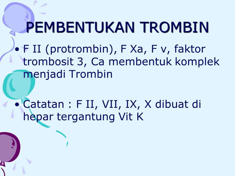 PEMBENTUKAN TROMBIN F II (protrombin), F Xa, F v, faktor trombosit 3, Ca membentuk komplek menjadi Trombin Catatan : F II, VII, IX, X dibuat di hepar