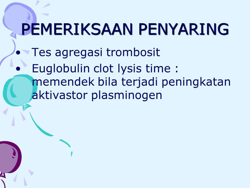 PEMERIKSAAN PENYARING Tes agregasi trombosit Euglobulin clot lysis time : memendek bila terjadi peningkatan aktivastor plasminogen