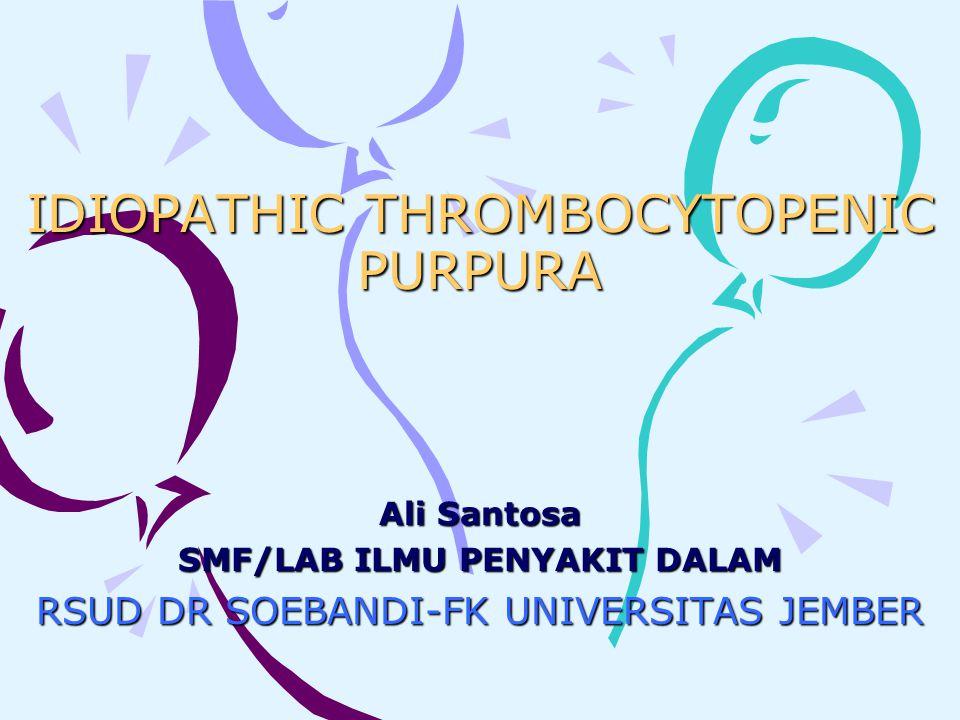 IDIOPATHIC THROMBOCYTOPENIC PURPURA Ali Santosa SMF/LAB ILMU PENYAKIT DALAM RSUD DR SOEBANDI-FK UNIVERSITAS JEMBER