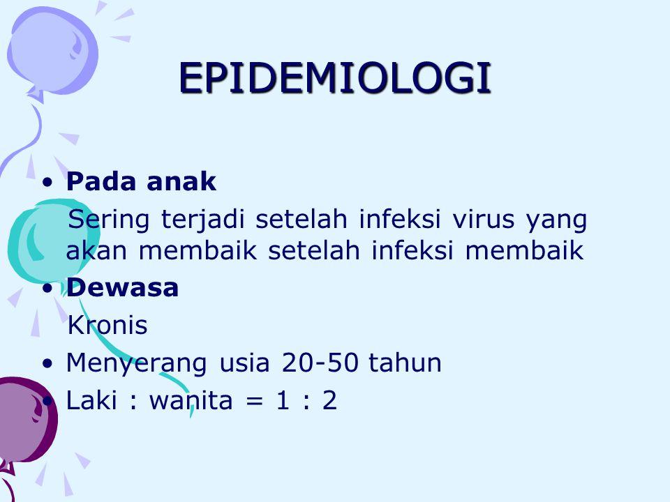 EPIDEMIOLOGI Pada anak Sering terjadi setelah infeksi virus yang akan membaik setelah infeksi membaik Dewasa Kronis Menyerang usia 20-50 tahun Laki :
