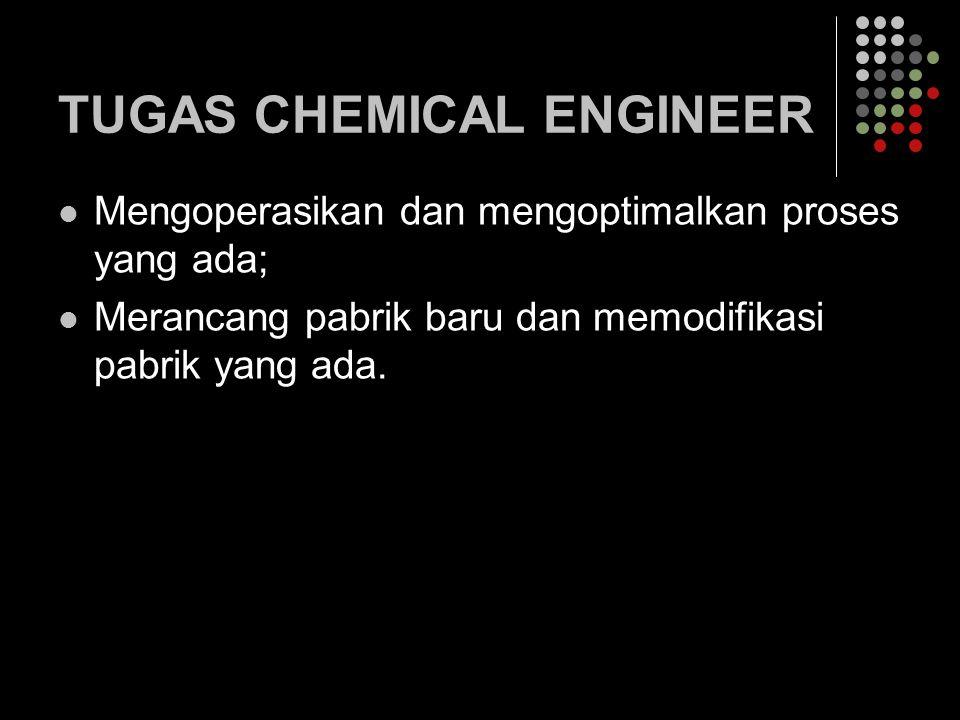 TUGAS CHEMICAL ENGINEER Mengoperasikan dan mengoptimalkan proses yang ada; Merancang pabrik baru dan memodifikasi pabrik yang ada.