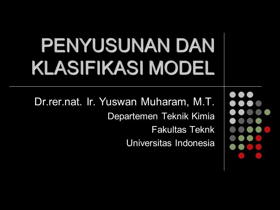 PENYUSUNAN DAN KLASIFIKASI MODEL Dr.rer.nat. Ir. Yuswan Muharam, M.T. Departemen Teknik Kimia Fakultas Teknk Universitas Indonesia